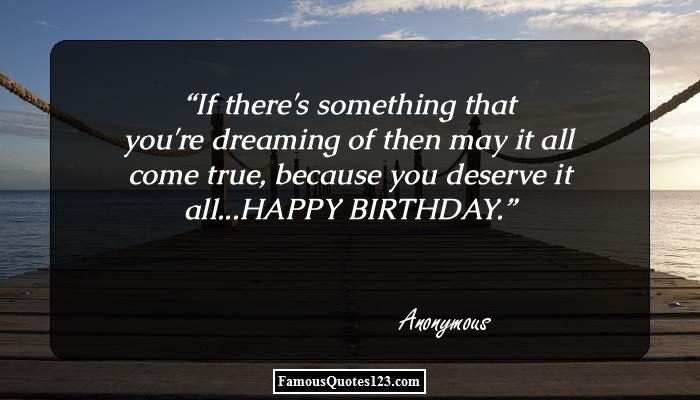 If there's something that you're dreaming of then may it all come true, because you deserve it all...HAPPY BIRTHDAY.