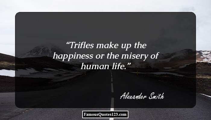 Trifles make up the happiness or the misery of human life.