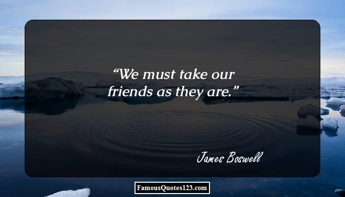 We must take our friends as they are.