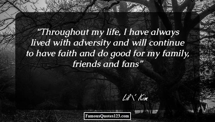 Throughout my life, I have always lived with adversity and will continue to have faith and do good for my family, friends and fans