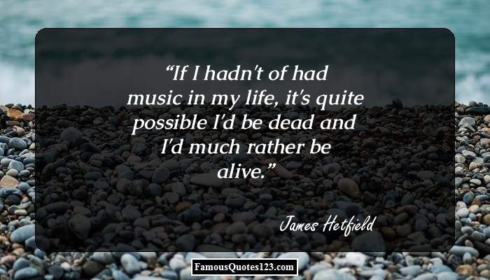 If I hadn't of had music in my life, it's quite possible I'd be dead and I'd much rather be alive.