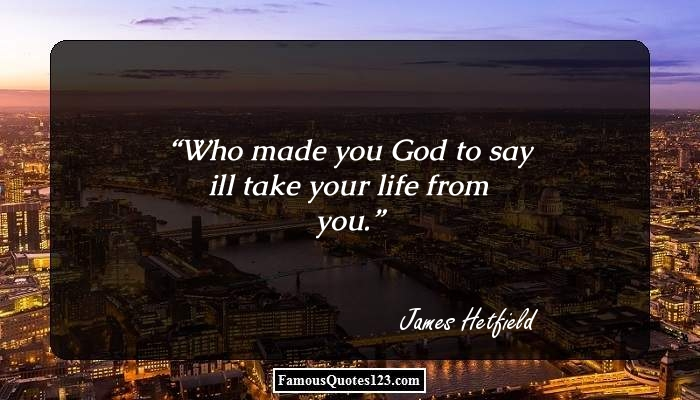 Who made you God to say ill take your life from you.