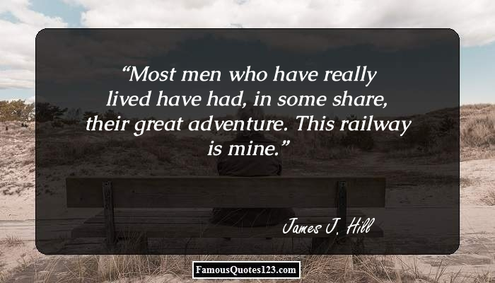Most men who have really lived have had, in some share, their great adventure. This railway is mine.