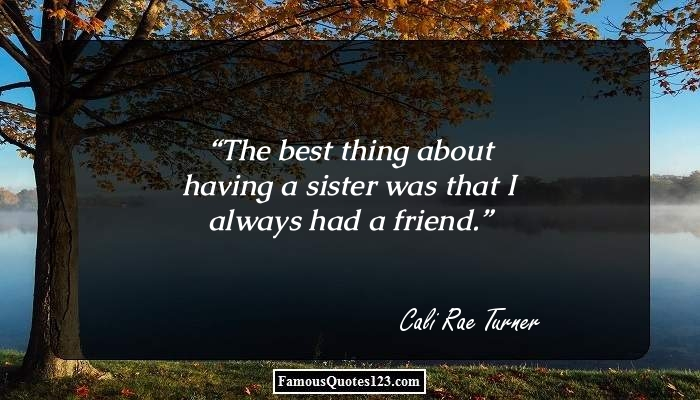 The best thing about having a sister was that I always had a friend.