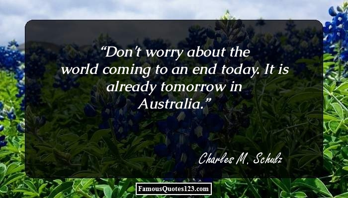 Don't worry about the world coming to an end today. It is already tomorrow in Australia.