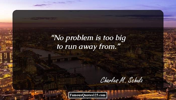 No problem is too big to run away from.