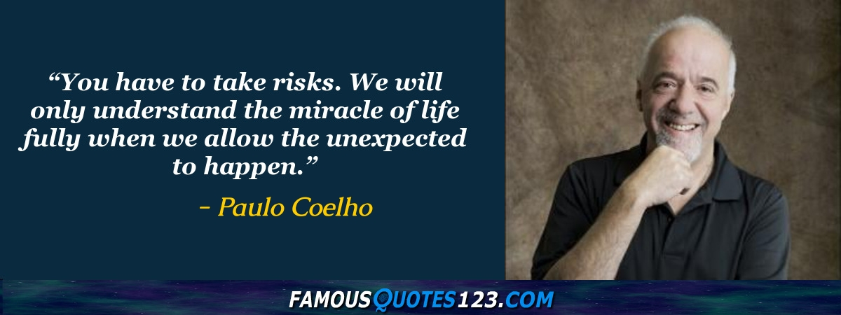 You have to take risks. We will only understand the miracle of life fully when we allow the unexpected to happen.