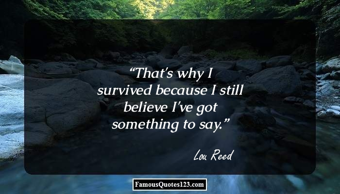 That's why I survived because I still believe I've got something to say.
