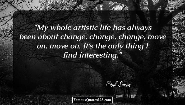 My whole artistic life has always been about change, change, change, move on, move on. It's the only thing I find interesting.