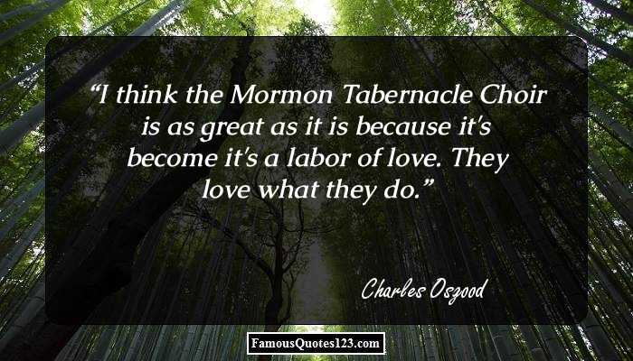 I think the Mormon Tabernacle Choir is as great as it is because it's become it's a labor of love. They love what they do.