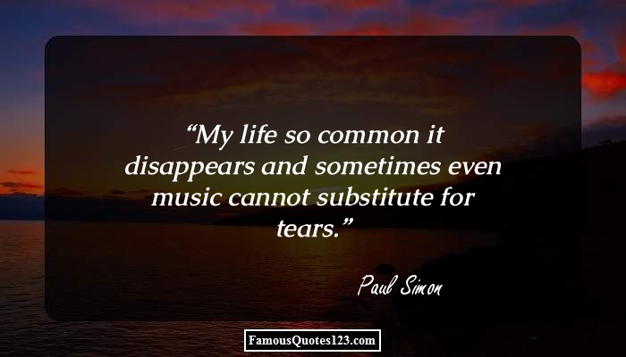 My life so common it disappears and sometimes even music cannot substitute for tears.