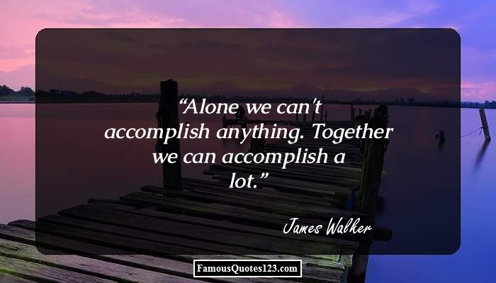 Alone we can't accomplish anything. Together we can accomplish a lot.