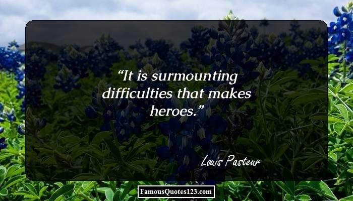 It is surmounting difficulties that makes heroes.