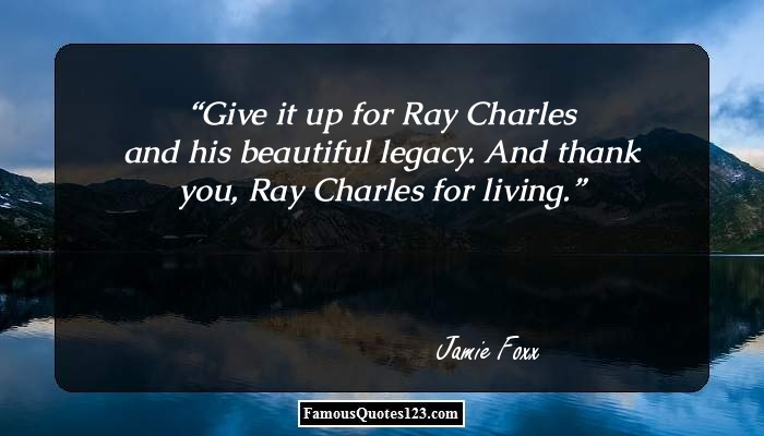 Give it up for Ray Charles and his beautiful legacy. And thank you, Ray Charles for living.