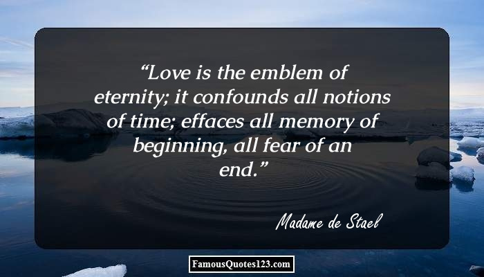Love is the emblem of eternity; it confounds all notions of time; effaces all memory of beginning, all fear of an end.