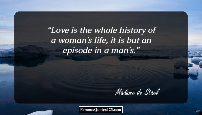 Love is the whole history of a woman's life, it is but an episode in a man's.