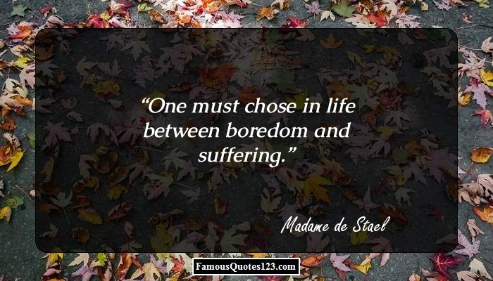 One must chose in life between boredom and suffering.