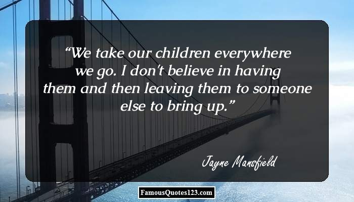 We take our children everywhere we go. I don't believe in having them and then leaving them to someone else to bring up.