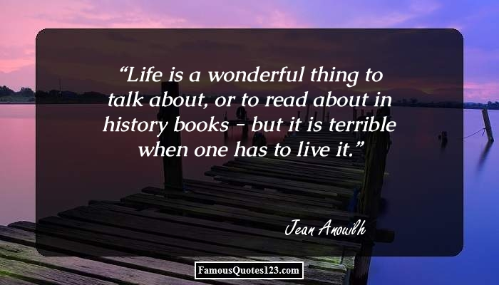 Life is a wonderful thing to talk about, or to read about in history books - but it is terrible when one has to live it.