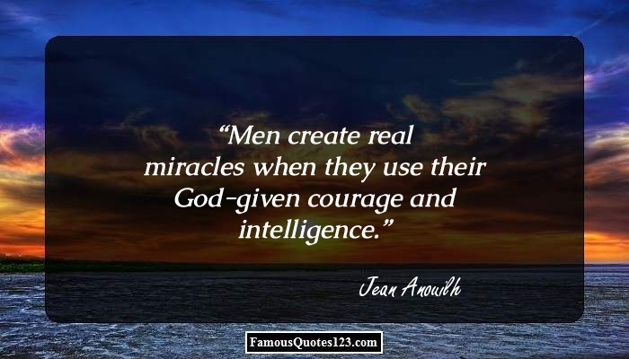 Men create real miracles when they use their God-given courage and intelligence.
