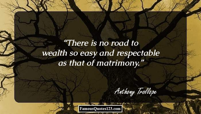 There is no road to wealth so easy and respectable as that of matrimony.