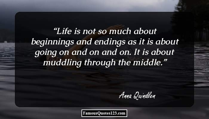 Life is not so much about beginnings and endings as it is about going on and on and on. It is about muddling through the middle.