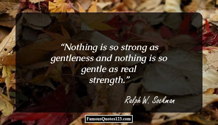 Nothing is so strong as gentleness and nothing is so gentle as real strength.