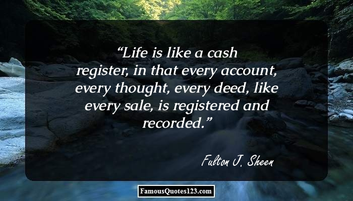 Life is like a cash register, in that every account, every thought, every deed, like every sale, is registered and recorded.