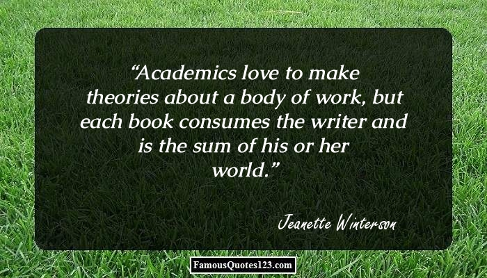 Academics love to make theories about a body of work, but each book consumes the writer and is the sum of his or her world.