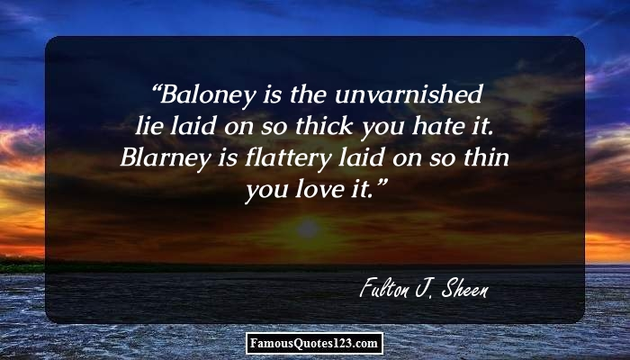 Baloney is the unvarnished lie laid on so thick you hate it. Blarney is flattery laid on so thin you love it.