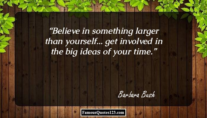Believe in something larger than yourself... get involved in the big ideas of your time.