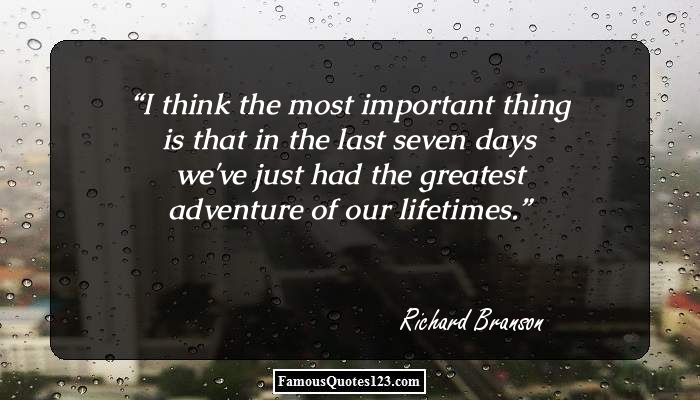 I think the most important thing is that in the last seven days we've just had the greatest adventure of our lifetimes.
