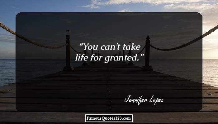 You can't take life for granted.
