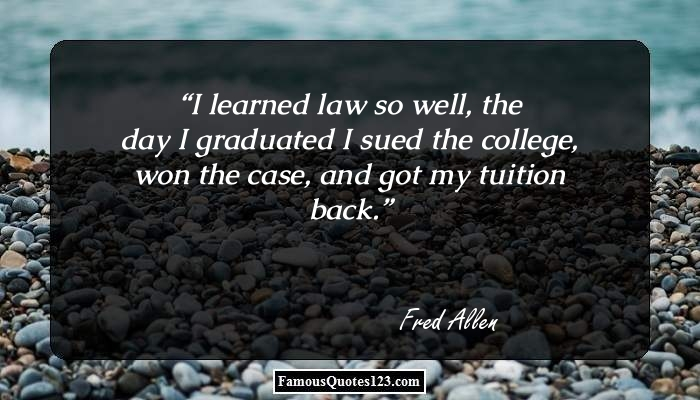 I learned law so well, the day I graduated I sued the college, won the case, and got my tuition back.