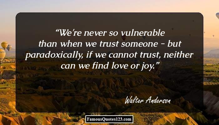 We're never so vulnerable than when we trust someone - but paradoxically, if we cannot trust, neither can we find love or joy.