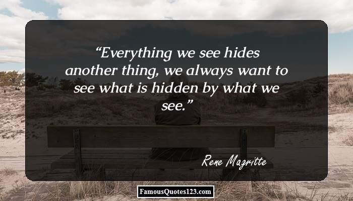 Everything we see hides another thing, we always want to see what is hidden by what we see.