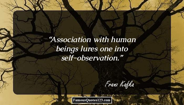 Association with human beings lures one into self-observation.