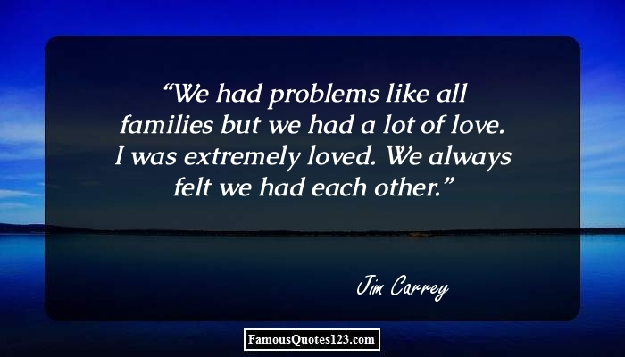 We had problems like all families but we had a lot of love. I was extremely loved. We always felt we had each other.