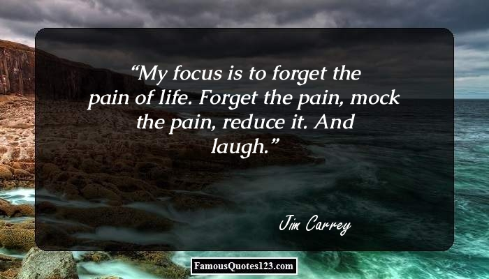 My focus is to forget the pain of life. Forget the pain, mock the pain, reduce it. And laugh.