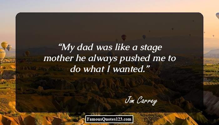 My dad was like a stage mother he always pushed me to do what I wanted.