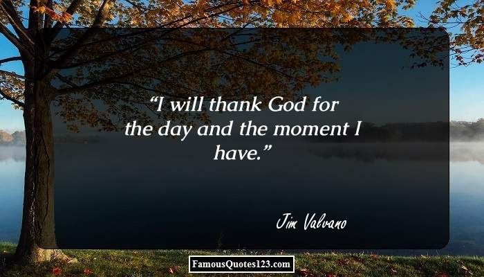 I will thank God for the day and the moment I have.