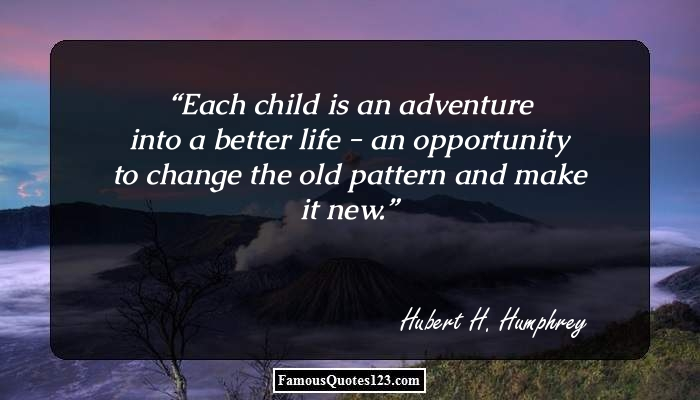 Each child is an adventure into a better life - an opportunity to change the old pattern and make it new.
