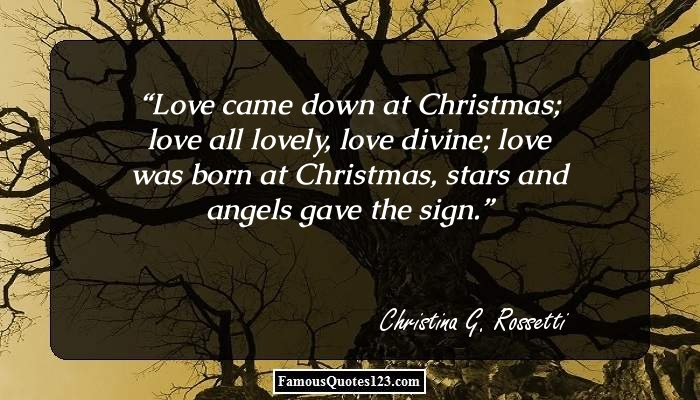 Love came down at Christmas; love all lovely, love divine; love was born at Christmas, stars and angels gave the sign.