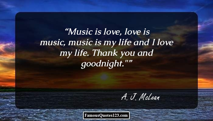 �Music is love, love is music, music is my life and I love my life. Thank you and goodnight.�