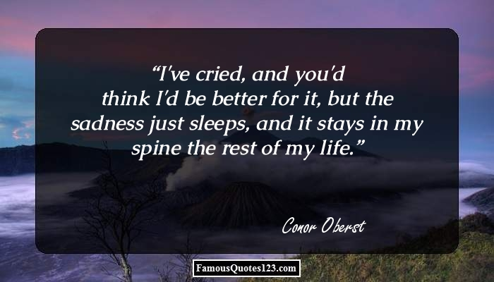 I've cried, and you'd think I'd be better for it, but the sadness just sleeps, and it stays in my spine the rest of my life.
