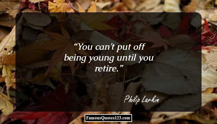 You can't put off being young until you retire.