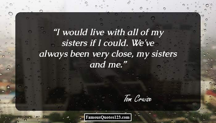 I would live with all of my sisters if I could. We've always been very close, my sisters and me.