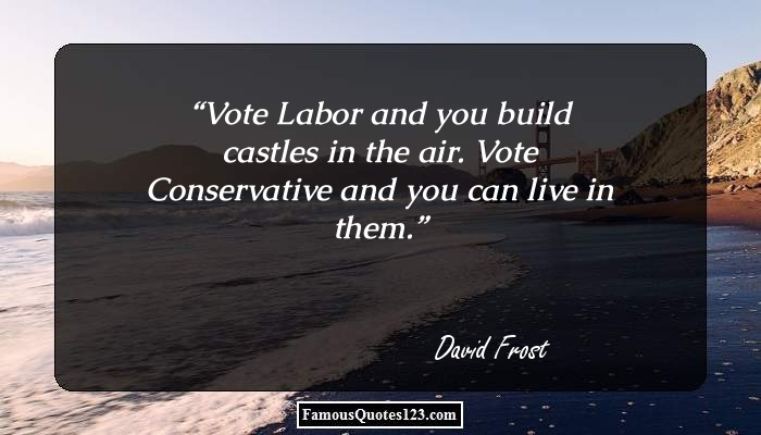 Vote Labor and you build castles in the air. Vote Conservative and you can live in them.