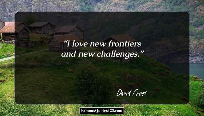 I love new frontiers and new challenges.