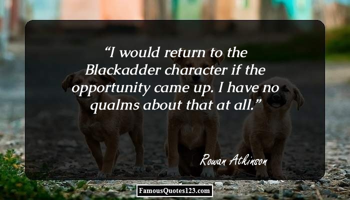 I would return to the Blackadder character if the opportunity came up. I have no qualms about that at all.